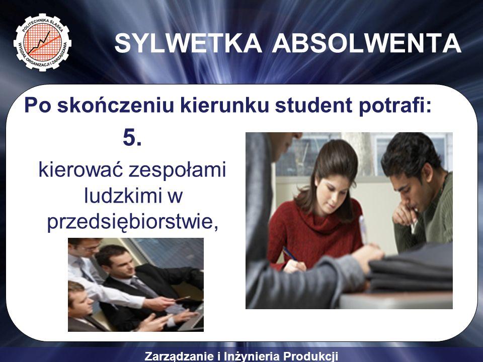 Zarządzanie i Inżynieria Produkcji SYLWETKA ABSOLWENTA 5. kierować zespołami ludzkimi w przedsiębiorstwie, Po skończeniu kierunku student potrafi: