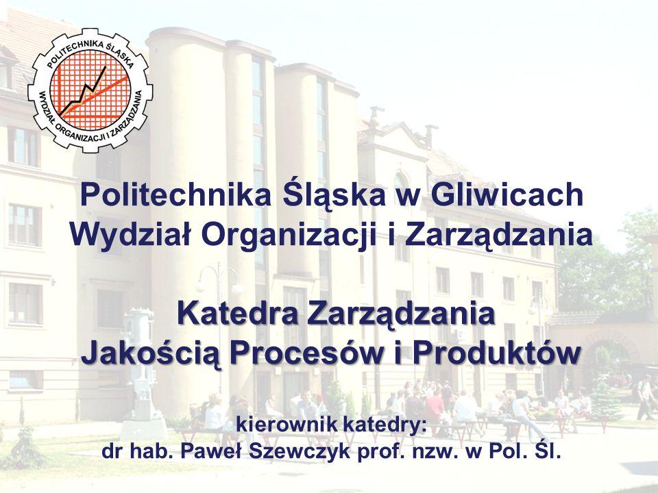 Katedra Zarządzania Jakością Procesów i Produktów Politechnika Śląska w Gliwicach Wydział Organizacji i Zarządzania Katedra Zarządzania Jakością Proce