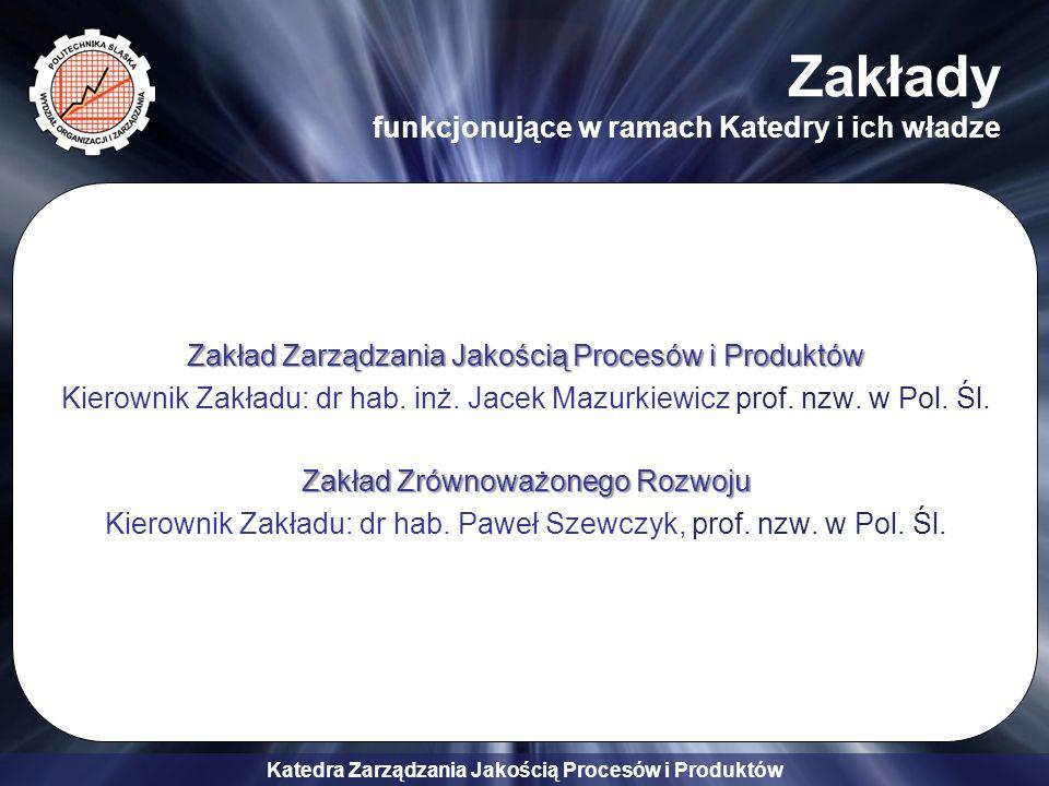 Katedra Zarządzania Jakością Procesów i Produktów ZARZĄDZANIE JAKOŚCIĄ W PRZEDSIĘBIORSTWIE PRZEMYSŁOWYM -ZARZĄDZANIE JAKOŚCIĄ W PRZEDSIĘBIORSTWIE PRZEMYSŁOWYM - Przedmioty wiodące: –Kompleksowe zarządzanie jakością TQM –Zarządzanie technologią materiałową –Komputerowe wspomaganie zarządzania jakością –Metody projektowania jakości –Rola nanotechnologii w gospodarce –Dokumentacja systemu zarządzania jakością ZARZĄDZANIE JAKOŚCIĄ I TECHNOLOGIĄ -ZARZĄDZANIE JAKOŚCIĄ I TECHNOLOGIĄ - Przedmioty wiodące: –Systemy zarządzania jakością –Auditowanie systemów jakości –Dokumentacja systemów zarządzania jakością –Zarządzanie technologią –Metody projektowania jakości Specjalności prowadzone przez Katedrę