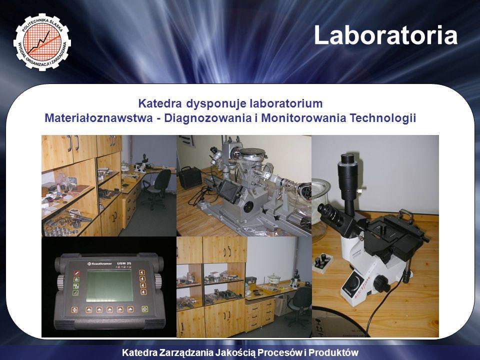 Katedra Zarządzania Jakością Procesów i Produktów Laboratoria Katedra dysponuje laboratorium Materiałoznawstwa - Diagnozowania i Monitorowania Technol