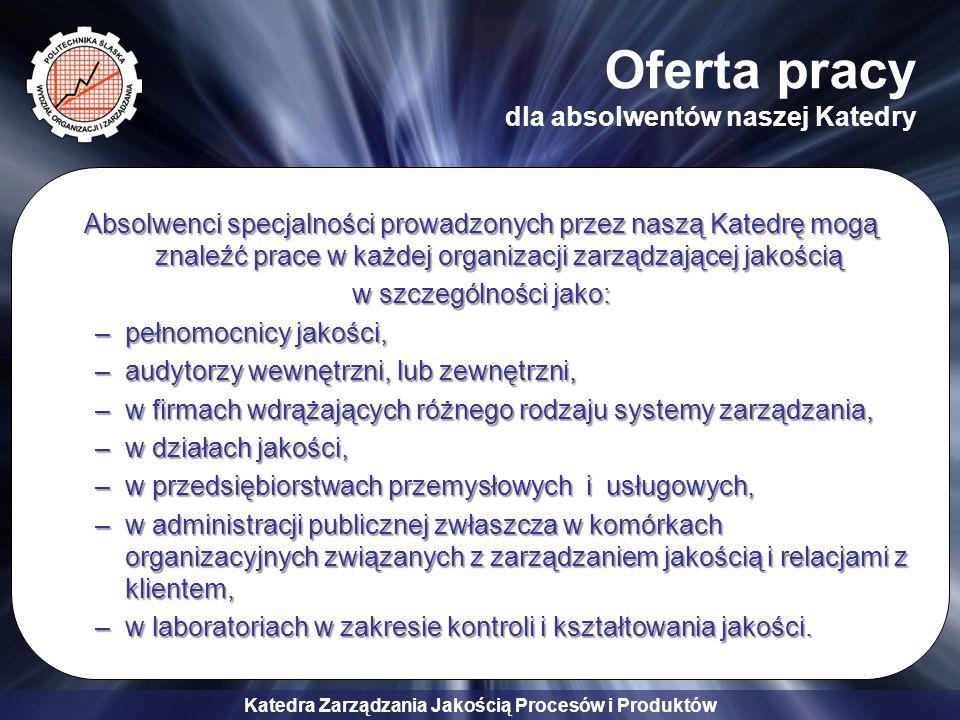Katedra Zarządzania Jakością Procesów i Produktów Absolwenci specjalności prowadzonych przez naszą Katedrę mogą znaleźć prace w każdej organizacji zar