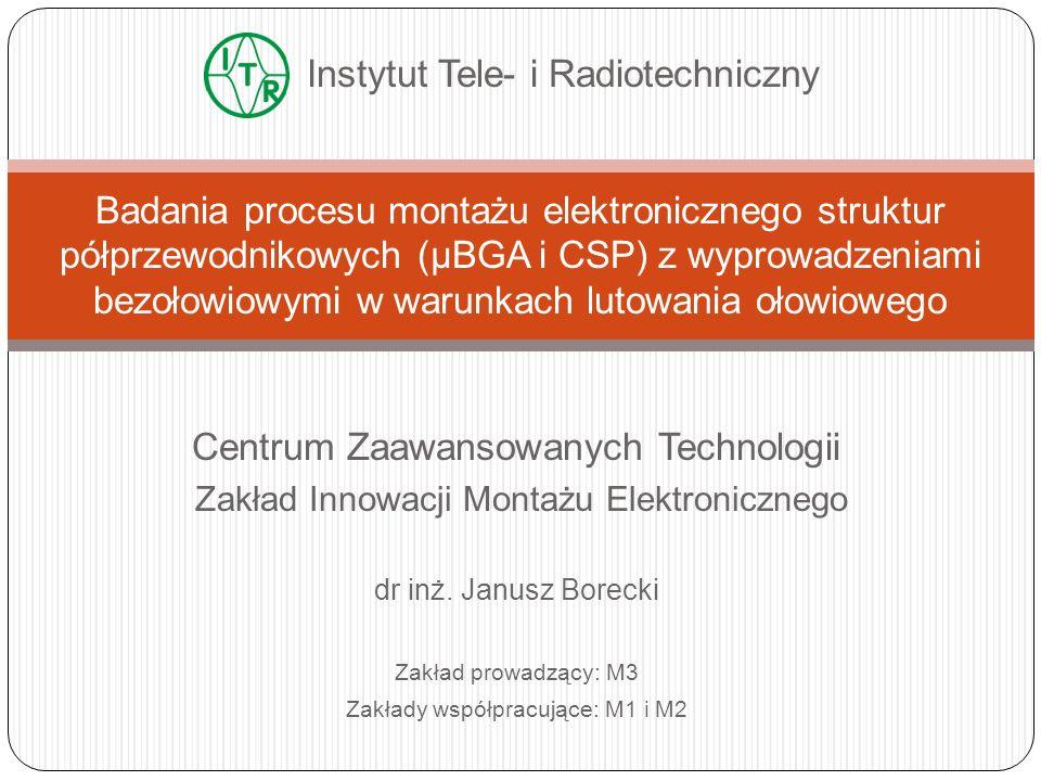 Centrum Zaawansowanych Technologii Zakład Innowacji Montażu Elektronicznego dr inż. Janusz Borecki Zakład prowadzący: M3 Zakłady współpracujące: M1 i