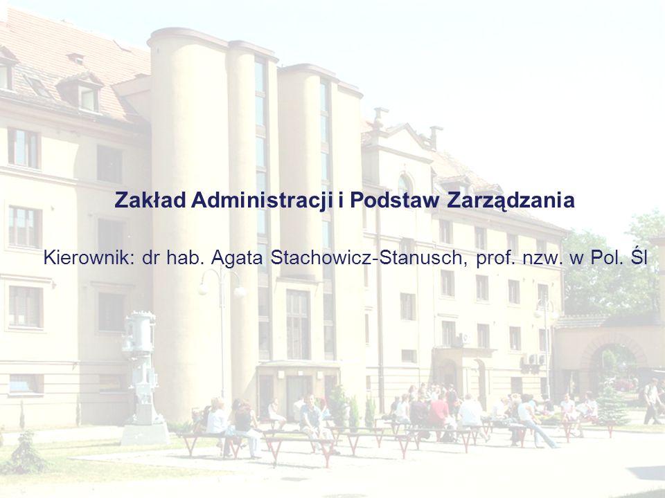 Zakład Administracji i Podstaw Zarządzania Kierownik: dr hab. Agata Stachowicz-Stanusch, prof. nzw. w Pol. Śl