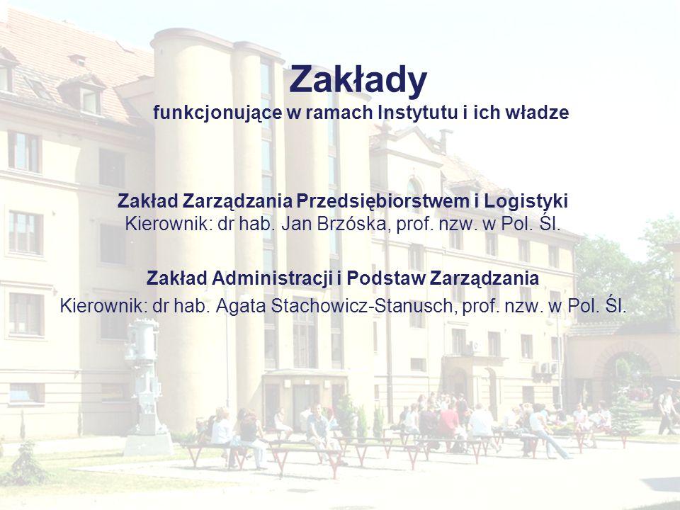 Zakłady funkcjonujące w ramach Instytutu i ich władze Zakład Zarządzania Przedsiębiorstwem i Logistyki Kierownik: dr hab. Jan Brzóska, prof. nzw. w Po