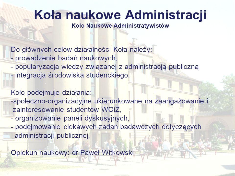 Koła naukowe Administracji Koło Naukowe Administratywistów Do głównych celów działalności Koła należy: - prowadzenie badań naukowych, - popularyzacja