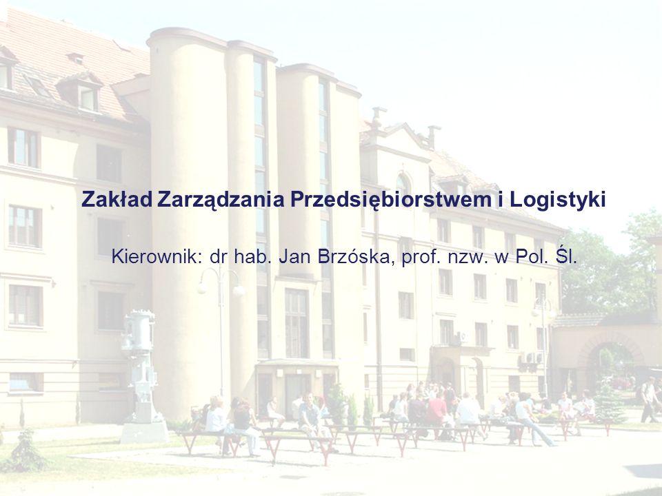 Zakład Zarządzania Przedsiębiorstwem i Logistyki Kierownik: dr hab. Jan Brzóska, prof. nzw. w Pol. Śl.