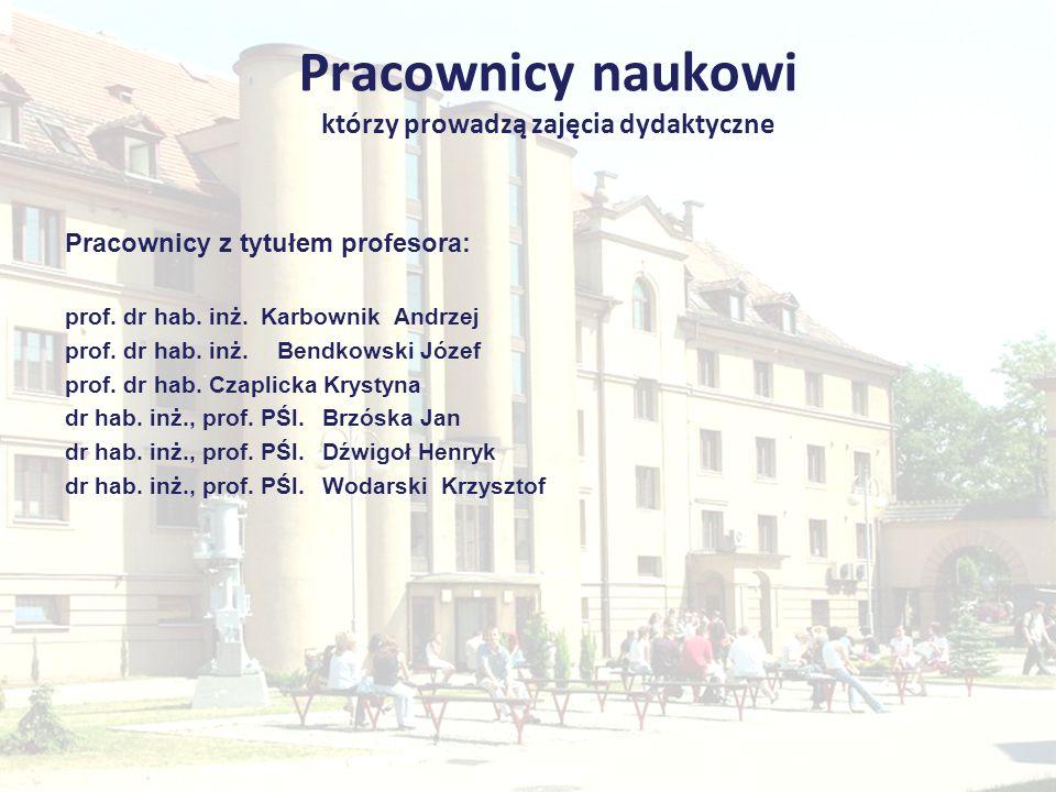 Pracownicy naukowi którzy prowadzą zajęcia dydaktyczne Pracownicy z tytułem profesora: prof. dr hab. inż. Karbownik Andrzej prof. dr hab. inż. Bendkow