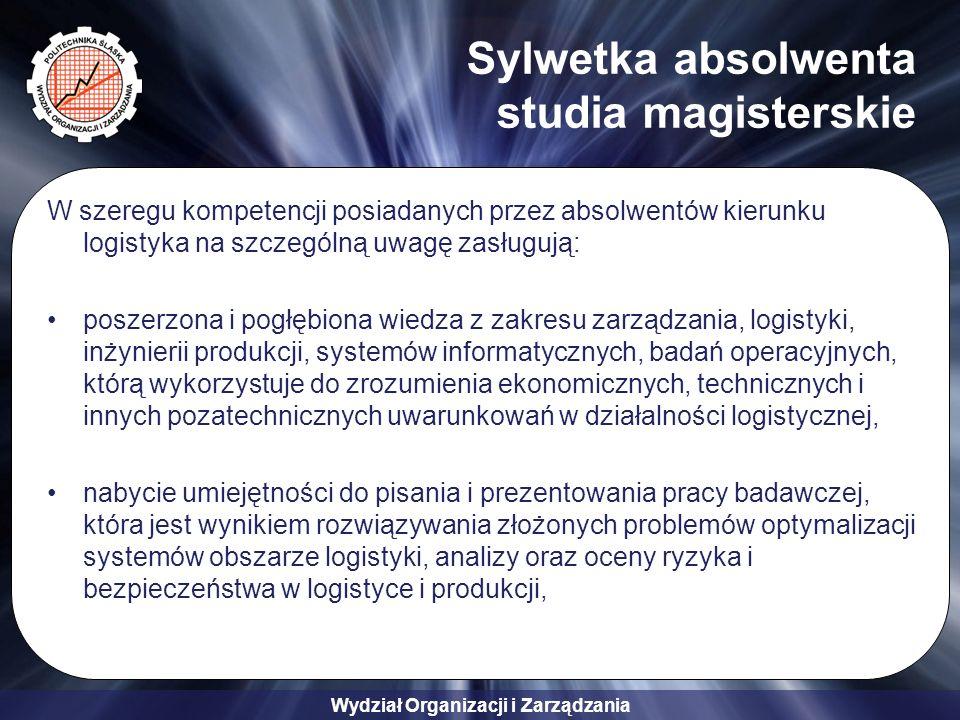 Wydział Organizacji i Zarządzania Sylwetka absolwenta studia magisterskie W szeregu kompetencji posiadanych przez absolwentów kierunku logistyka na szczególną uwagę zasługują: poprawnie i zrozumiale formułowanie wypowiedzi na tematy związane z przeprowadzonymi analizami i syntezami uzyskanych wyników badań, pomiarów, eksperymentów, sprawozdań itp., a jednocześnie cechuje się zawodową umiejętnością do prowadzenia dokumentacji technicznej, opracowania procedur i formułowania poleceń, spostrzeżeń i wniosków, pogłębiona znajomość gramatyki jak i struktur leksykalnych języka obcego pozwalające na rozumienie i tworzenie różnego rodzaju tekstów mówionych i pisanych, formalnych i nieformalnych, na tematy konkretne i abstrakcyjne, łącznie z rozumieniem dyskusji na tematy techniczne z zakresu logistyki,