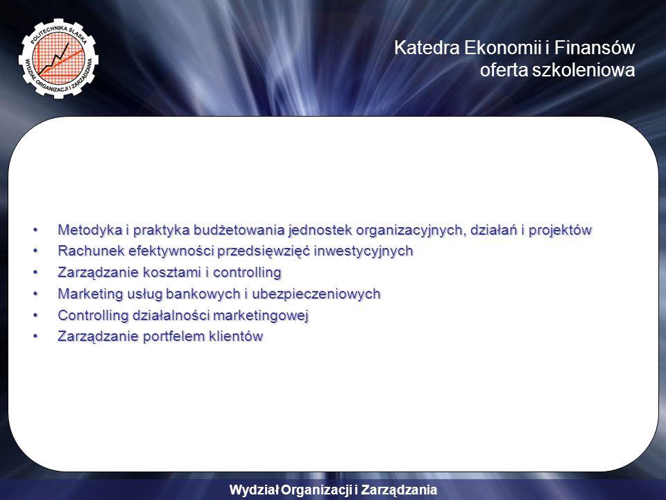 Wydział Organizacji i Zarządzania Katedra Ekonomii i Finansów oferta szkoleniowa Metodyka i praktyka budżetowania jednostek organizacyjnych, działań i projektówMetodyka i praktyka budżetowania jednostek organizacyjnych, działań i projektów Rachunek efektywności przedsięwzięć inwestycyjnychRachunek efektywności przedsięwzięć inwestycyjnych Zarządzanie kosztami i controllingZarządzanie kosztami i controlling Marketing usług bankowych i ubezpieczeniowychMarketing usług bankowych i ubezpieczeniowych Controlling działalności marketingowejControlling działalności marketingowej Zarządzanie portfelem klientówZarządzanie portfelem klientów