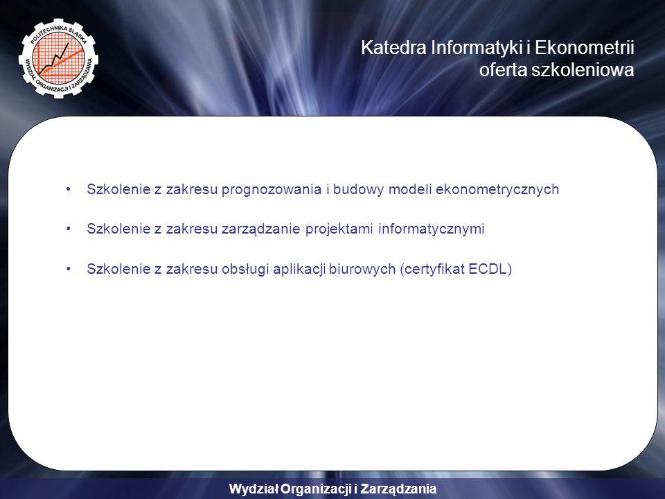 Wydział Organizacji i Zarządzania Katedra Informatyki i Ekonometrii oferta szkoleniowa Szkolenie z zakresu prognozowania i budowy modeli ekonometrycznych Szkolenie z zakresu zarządzanie projektami informatycznymi Szkolenie z zakresu obsługi aplikacji biurowych (certyfikat ECDL)