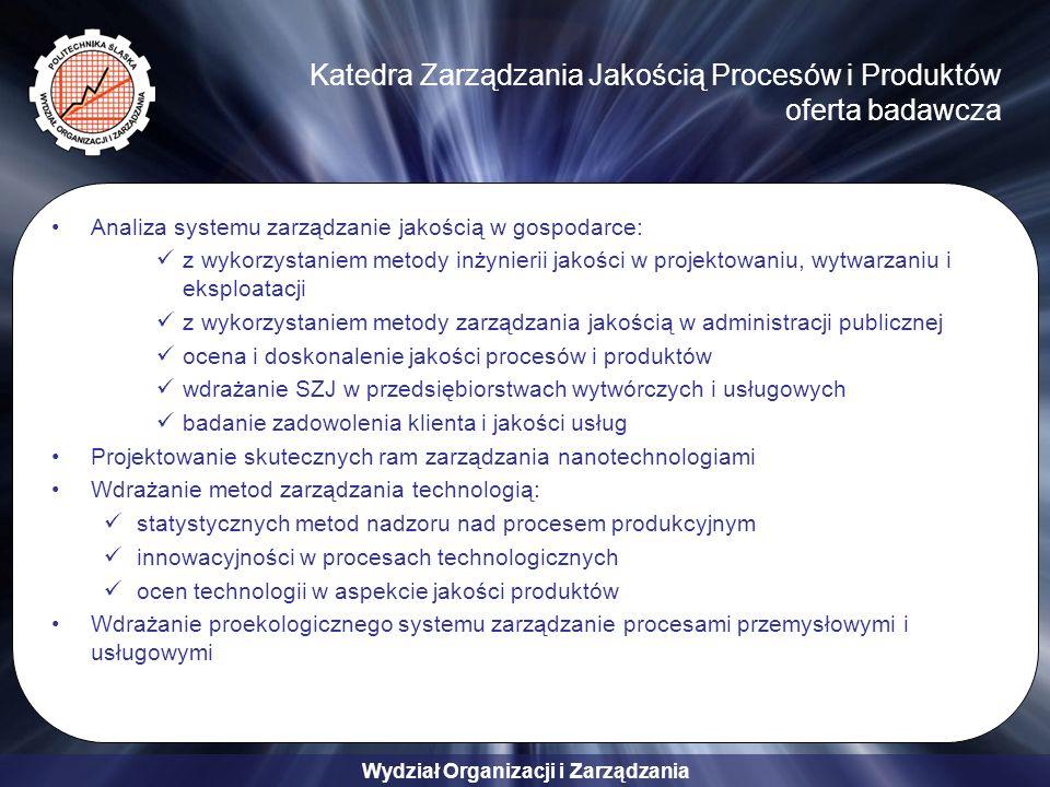 Wydział Organizacji i Zarządzania Katedra Zarządzania Jakością Procesów i Produktów oferta badawcza Analiza systemu zarządzanie jakością w gospodarce: z wykorzystaniem metody inżynierii jakości w projektowaniu, wytwarzaniu i eksploatacji z wykorzystaniem metody zarządzania jakością w administracji publicznej ocena i doskonalenie jakości procesów i produktów wdrażanie SZJ w przedsiębiorstwach wytwórczych i usługowych badanie zadowolenia klienta i jakości usług Projektowanie skutecznych ram zarządzania nanotechnologiami Wdrażanie metod zarządzania technologią: statystycznych metod nadzoru nad procesem produkcyjnym innowacyjności w procesach technologicznych ocen technologii w aspekcie jakości produktów Wdrażanie proekologicznego systemu zarządzanie procesami przemysłowymi i usługowymi