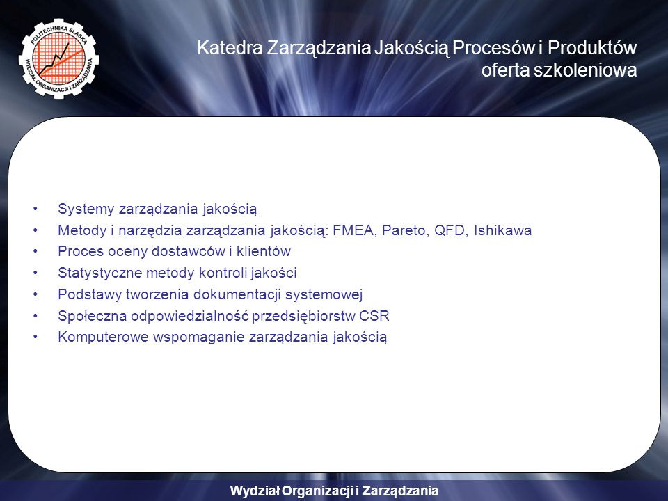 Wydział Organizacji i Zarządzania Katedra Zarządzania Jakością Procesów i Produktów oferta szkoleniowa Systemy zarządzania jakością Metody i narzędzia zarządzania jakością: FMEA, Pareto, QFD, Ishikawa Proces oceny dostawców i klientów Statystyczne metody kontroli jakości Podstawy tworzenia dokumentacji systemowej Społeczna odpowiedzialność przedsiębiorstw CSR Komputerowe wspomaganie zarządzania jakością