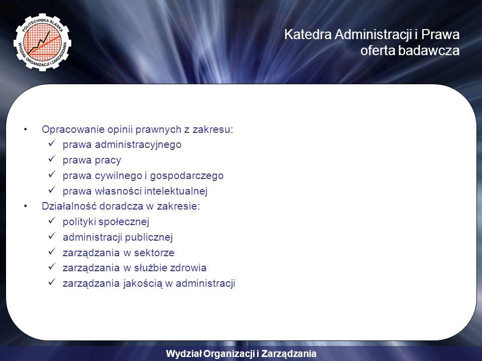Wydział Organizacji i Zarządzania Katedra Administracji i Prawa oferta badawcza Opracowanie opinii prawnych z zakresu: prawa administracyjnego prawa pracy prawa cywilnego i gospodarczego prawa własności intelektualnej Działalność doradcza w zakresie: polityki społecznej administracji publicznej zarządzania w sektorze zarządzania w służbie zdrowia zarządzania jakością w administracji