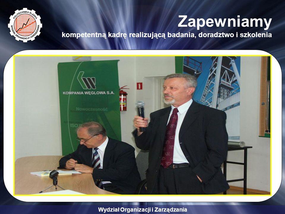Wydział Organizacji i Zarządzania Zapewniamy kompetentną kadrę realizującą badania, doradztwo i szkolenia