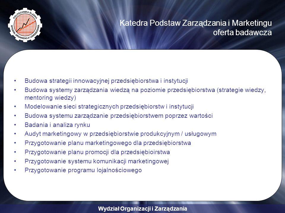 Wydział Organizacji i Zarządzania Katedra Podstaw Zarządzania i Marketingu oferta szkoleniowa Zarządzanie innowacjami w przedsiębiorstwie Zarządzanie przedsiębiorstwem poprzez wartości Zarządzanie strategiczne przedsiębiorstwem Terytorialne aspekty zarządzania innowacjami w przedsiębiorstwie Systemy zarządzania wiedzą przedsiębiorstw i organizacji Zarządzanie wartością przedsiębiorstwa Instrumenty transferu technologii Marketing przemysłowy Marketing partnerski i programy lojalnościowe Marketing w handlu i usługach Marketing na rynkach międzynarodowych Zarządzanie marką Public relations i reklama