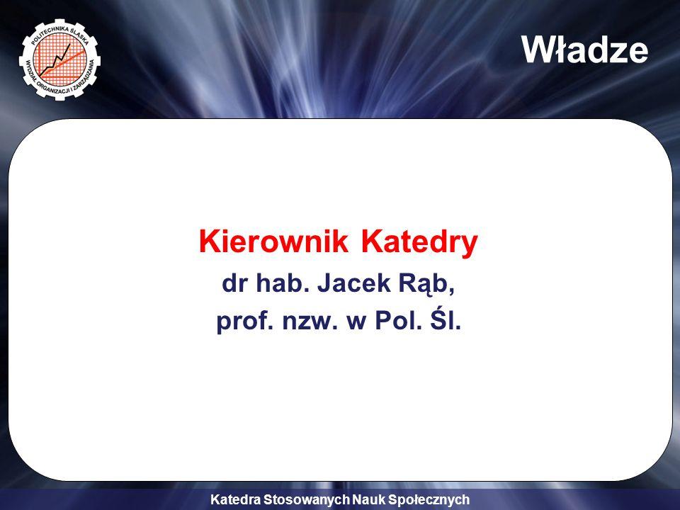 Katedra Stosowanych Nauk Społecznych Władze Kierownik Katedry dr hab. Jacek Rąb, prof. nzw. w Pol. Śl.