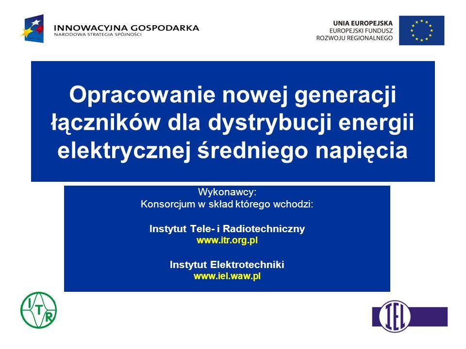 Opracowanie nowej generacji łączników dla dystrybucji energii elektrycznej średniego napięcia Wykonawcy: Konsorcjum w skład którego wchodzi: Instytut