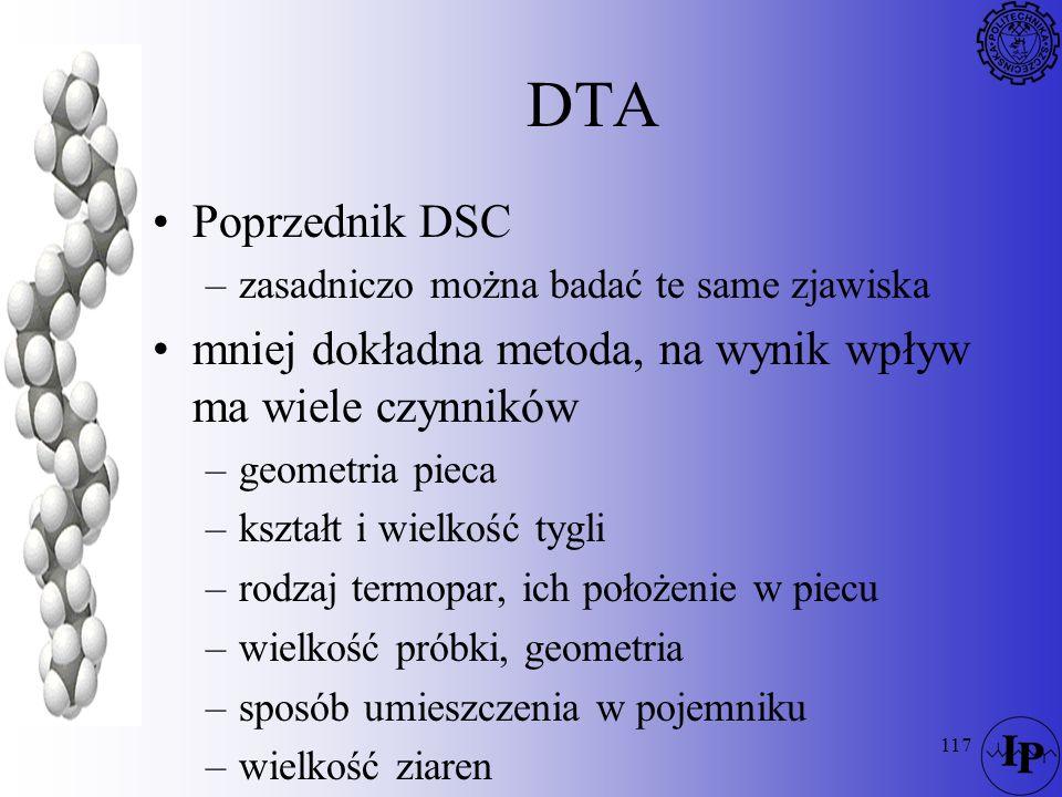 117 DTA Poprzednik DSC –zasadniczo można badać te same zjawiska mniej dokładna metoda, na wynik wpływ ma wiele czynników –geometria pieca –kształt i w
