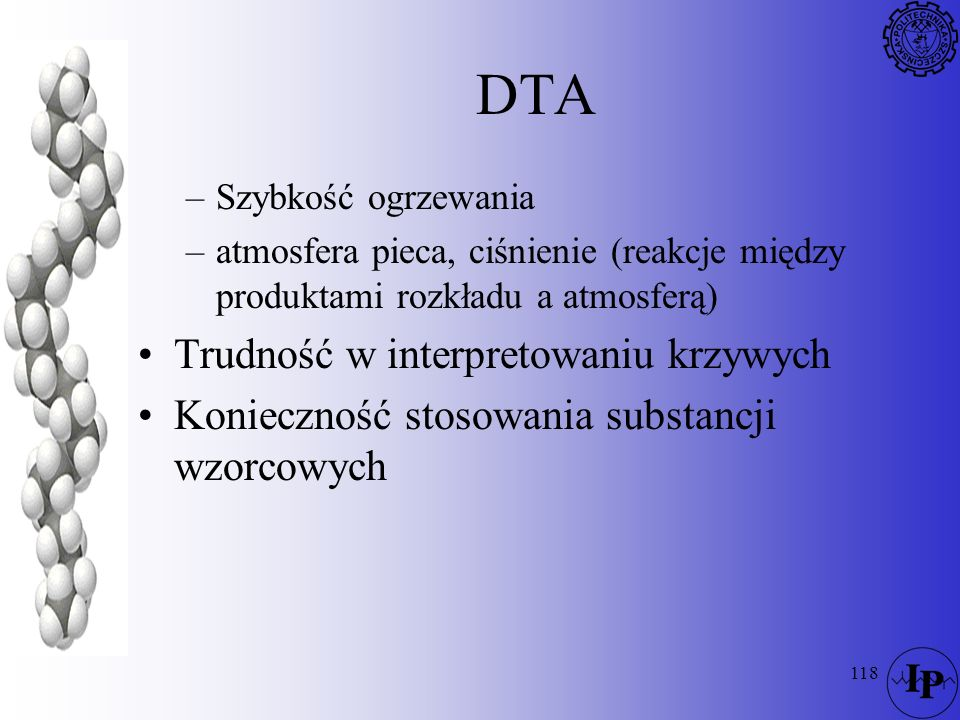 118 DTA –Szybkość ogrzewania –atmosfera pieca, ciśnienie (reakcje między produktami rozkładu a atmosferą) Trudność w interpretowaniu krzywych Konieczn