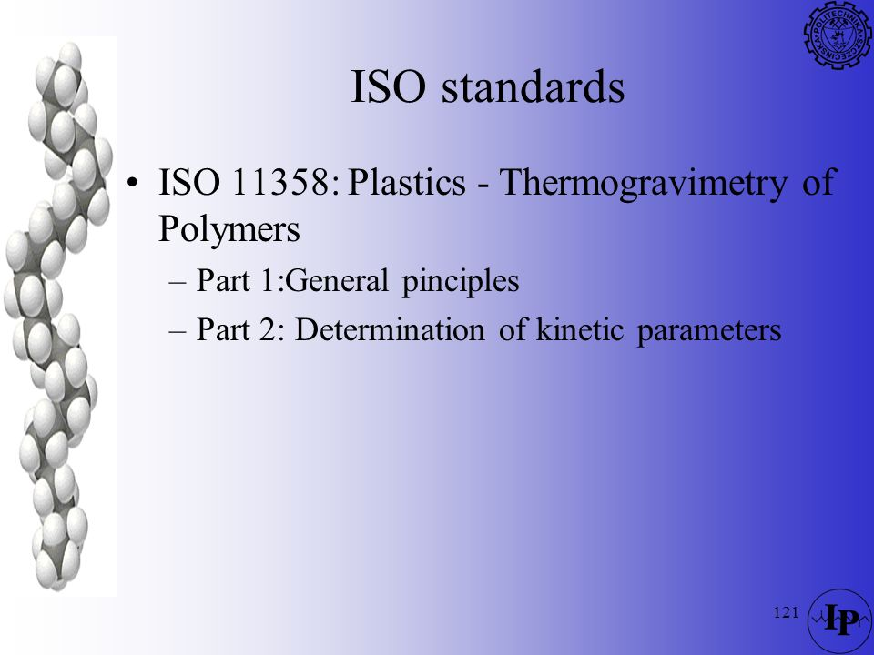 121 ISO standards ISO 11358: Plastics - Thermogravimetry of Polymers –Part 1:General pinciples –Part 2: Determination of kinetic parameters