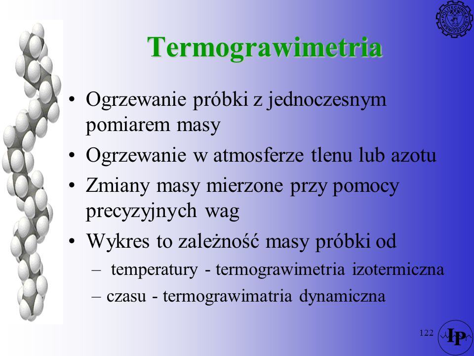 122 Termograwimetria Ogrzewanie próbki z jednoczesnym pomiarem masy Ogrzewanie w atmosferze tlenu lub azotu Zmiany masy mierzone przy pomocy precyzyjn