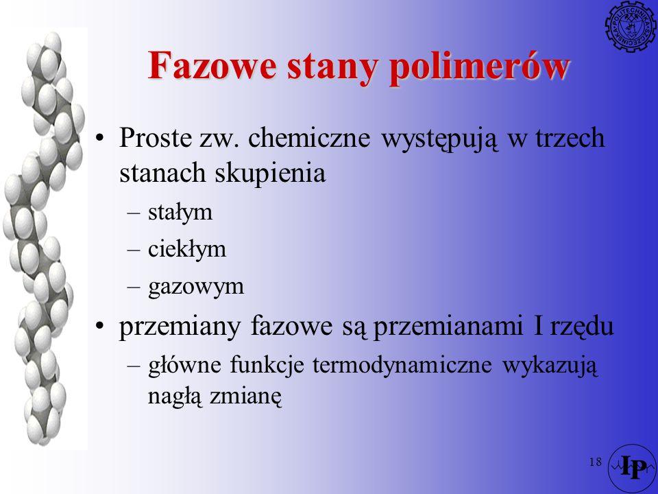 18 Fazowe stany polimerów Proste zw. chemiczne występują w trzech stanach skupienia –stałym –ciekłym –gazowym przemiany fazowe są przemianami I rzędu