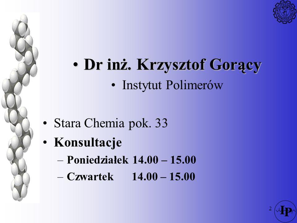 2 Dr inż. Krzysztof GorącyDr inż. Krzysztof Gorący Instytut Polimerów Stara Chemia pok. 33 Konsultacje –Poniedziałek 14.00 – 15.00 –Czwartek14.00 – 15