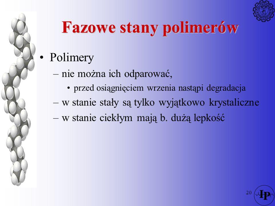 20 Fazowe stany polimerów Polimery –nie można ich odparować, przed osiągnięciem wrzenia nastąpi degradacja –w stanie stały są tylko wyjątkowo krystali