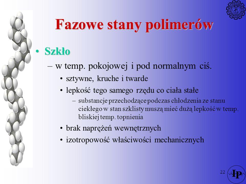 22 Fazowe stany polimerów SzkłoSzkło –w temp. pokojowej i pod normalnym ciś. sztywne, kruche i twarde lepkość tego samego rzędu co ciała stałe –substa