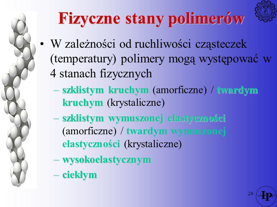 26 Fizyczne stany polimerów W zależności od ruchliwości cząsteczek (temperatury) polimery mogą występować w 4 stanach fizycznych –szklistym kruchymtwa