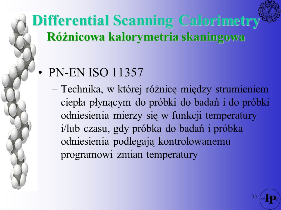 33 Differential Scanning Calorimetry Różnicowa kalorymetria skaningowa PN-EN ISO 11357 –Technika, w której różnicę między strumieniem ciepła płynącym