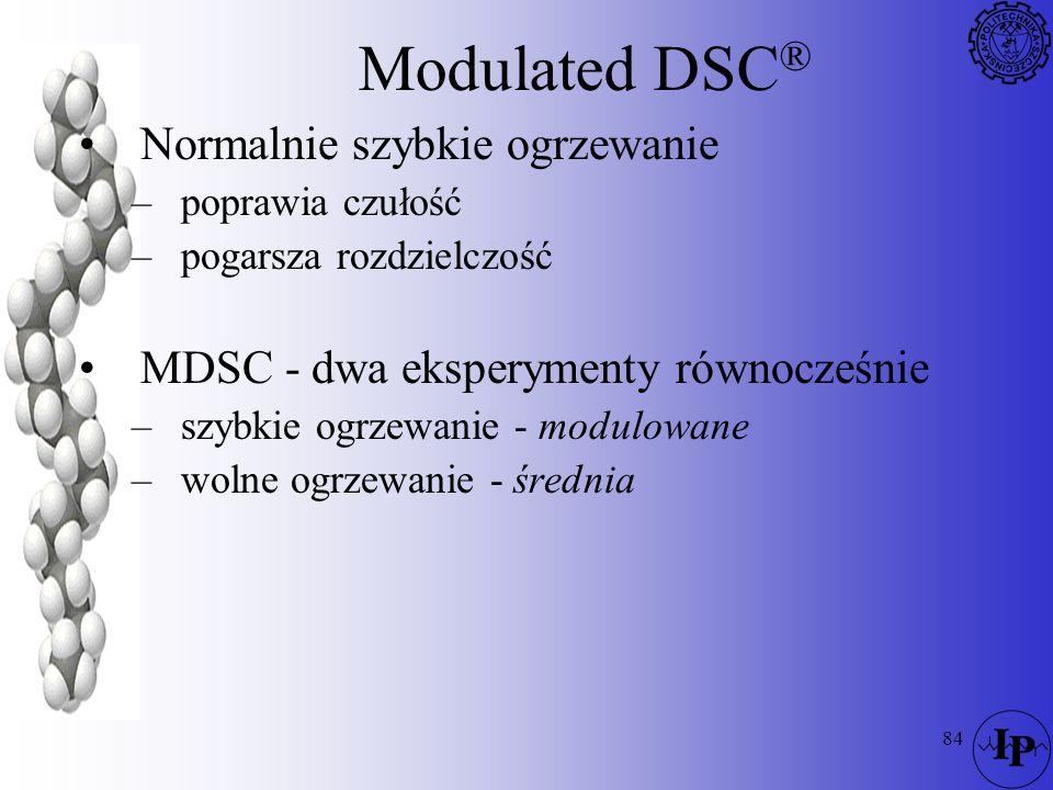 84 Modulated DSC ® Normalnie szybkie ogrzewanie –poprawia czułość –pogarsza rozdzielczość MDSC - dwa eksperymenty równocześnie –szybkie ogrzewanie - m