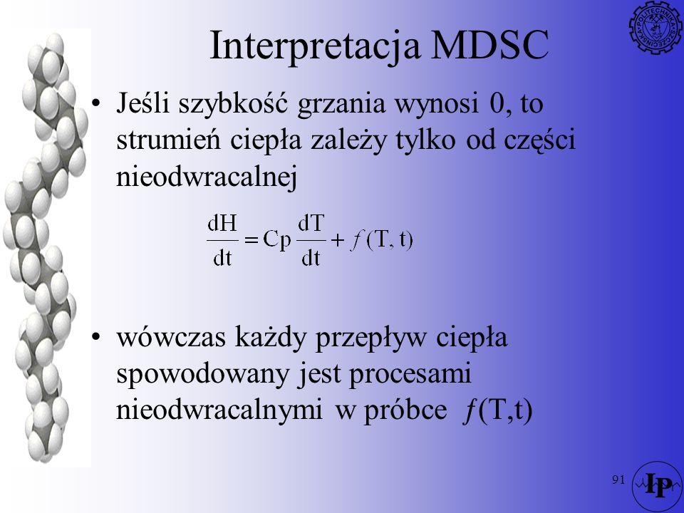 91 Interpretacja MDSC Jeśli szybkość grzania wynosi 0, to strumień ciepła zależy tylko od części nieodwracalnej wówczas każdy przepływ ciepła spowodow