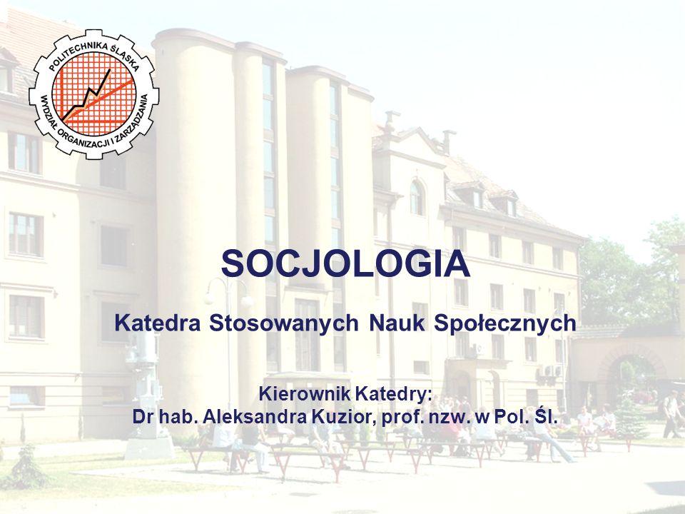 SOCJOLOGIA Katedra Stosowanych Nauk Społecznych Kierownik Katedry: Dr hab. Aleksandra Kuzior, prof. nzw. w Pol. Śl.