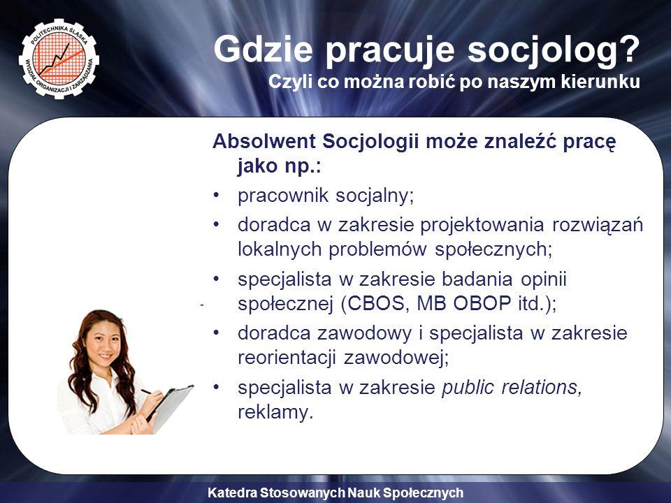 Katedra Stosowanych Nauk Społecznych Gdzie pracuje socjolog? Czyli co można robić po naszym kierunku Absolwent Socjologii może znaleźć pracę jako np.: