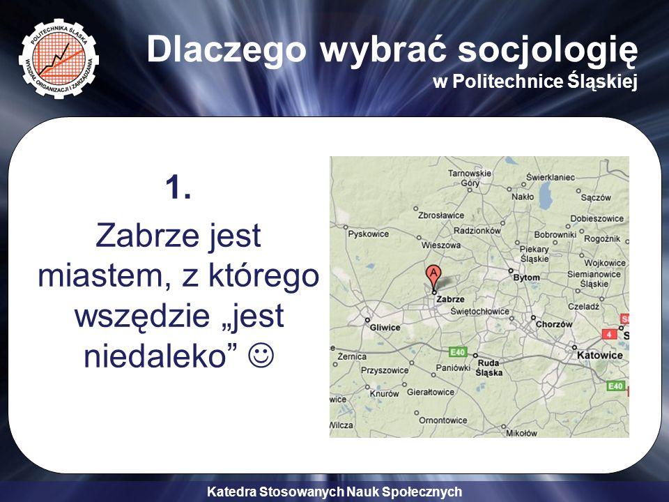 Katedra Stosowanych Nauk Społecznych Dlaczego wybrać socjologię w Politechnice Śląskiej 1. Zabrze jest miastem, z którego wszędzie jest niedaleko