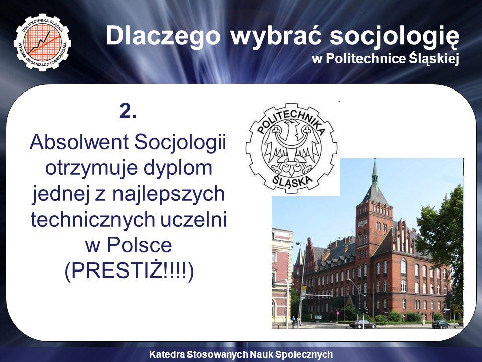 Katedra Stosowanych Nauk Społecznych Dlaczego wybrać socjologię w Politechnice Śląskiej 2. Absolwent Socjologii otrzymuje dyplom jednej z najlepszych