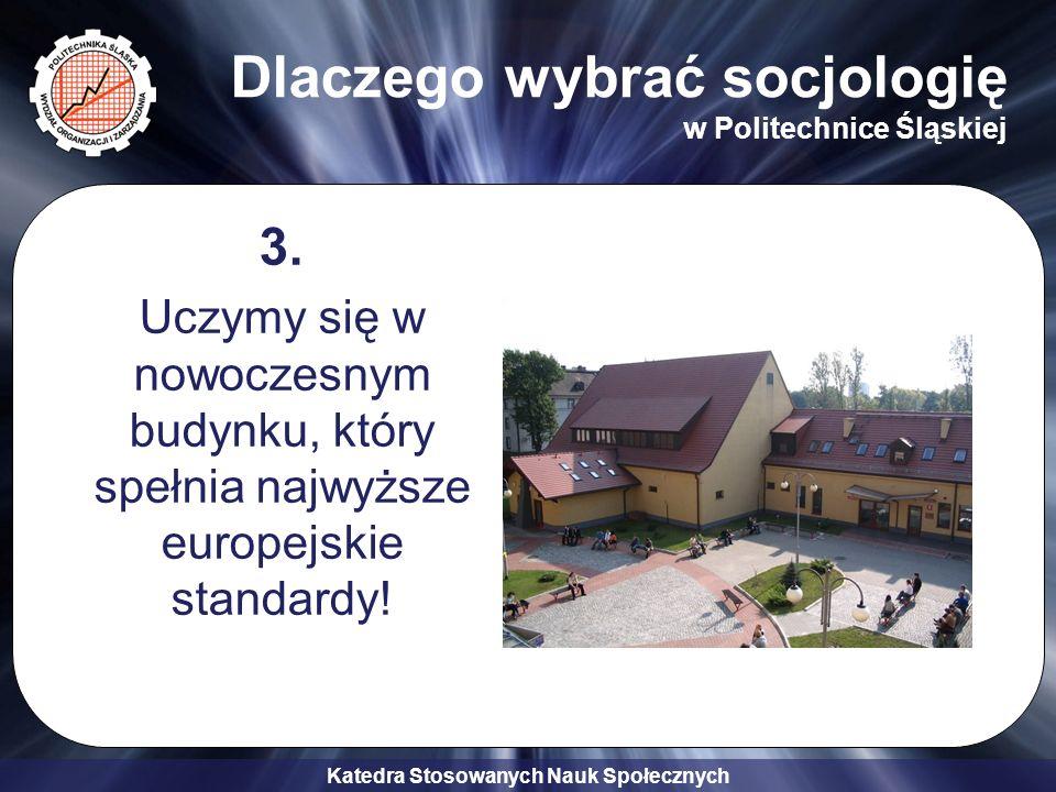 Katedra Stosowanych Nauk Społecznych Dlaczego wybrać socjologię w Politechnice Śląskiej 3. Uczymy się w nowoczesnym budynku, który spełnia najwyższe e