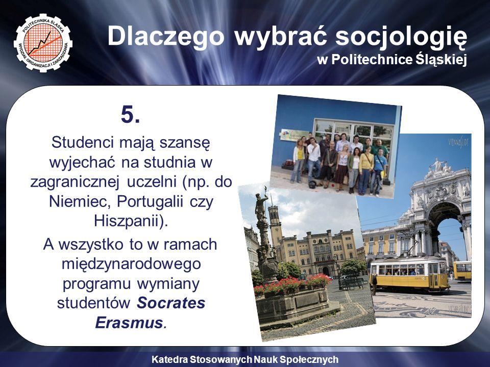 Katedra Stosowanych Nauk Społecznych Dlaczego wybrać socjologię w Politechnice Śląskiej 5. Studenci mają szansę wyjechać na studnia w zagranicznej ucz