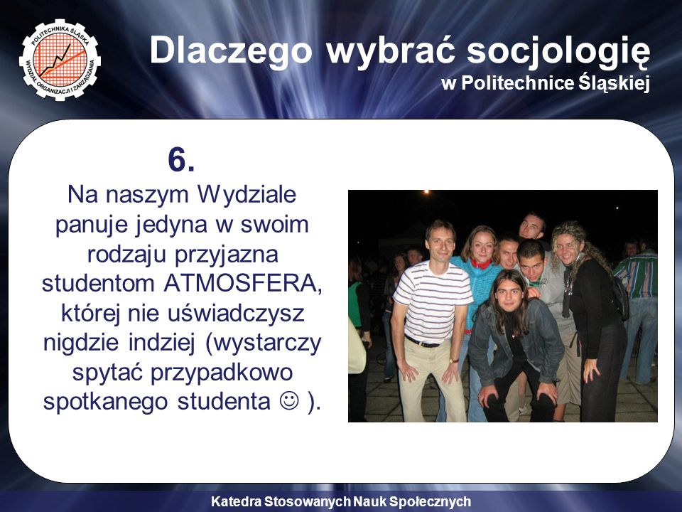 Katedra Stosowanych Nauk Społecznych Dlaczego wybrać socjologię w Politechnice Śląskiej 6. Na naszym Wydziale panuje jedyna w swoim rodzaju przyjazna