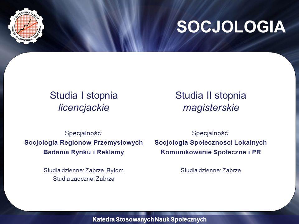 Katedra Stosowanych Nauk Społecznych SOCJOLOGIA Studia I stopnia licencjackie Specjalność: Socjologia Regionów Przemysłowych Badania Rynku i Reklamy S