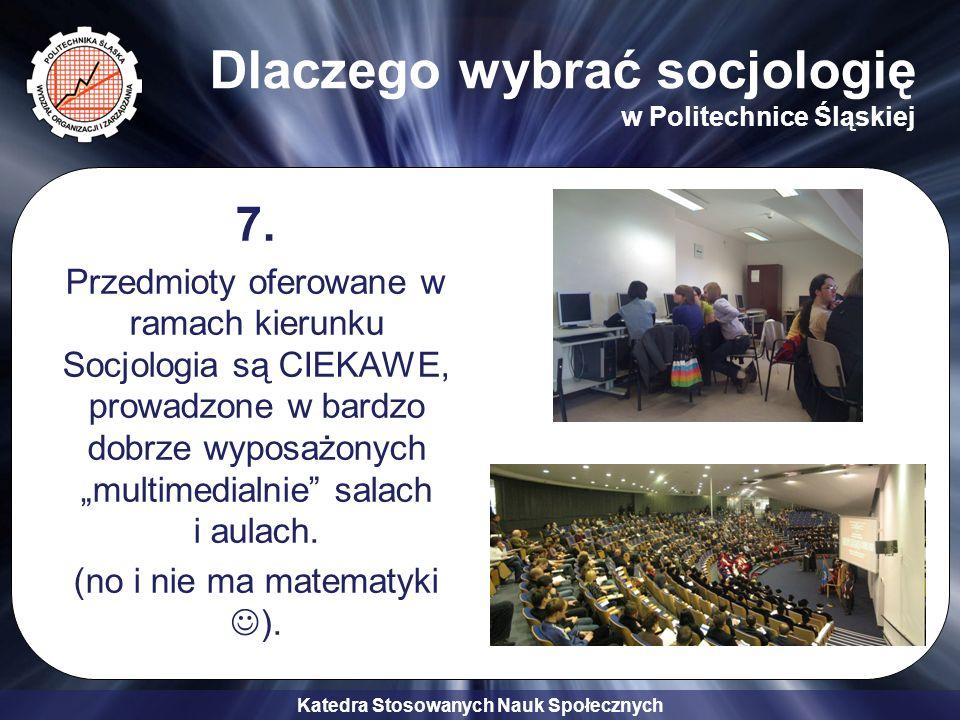 Katedra Stosowanych Nauk Społecznych Dlaczego wybrać socjologię w Politechnice Śląskiej 7. Przedmioty oferowane w ramach kierunku Socjologia są CIEKAW