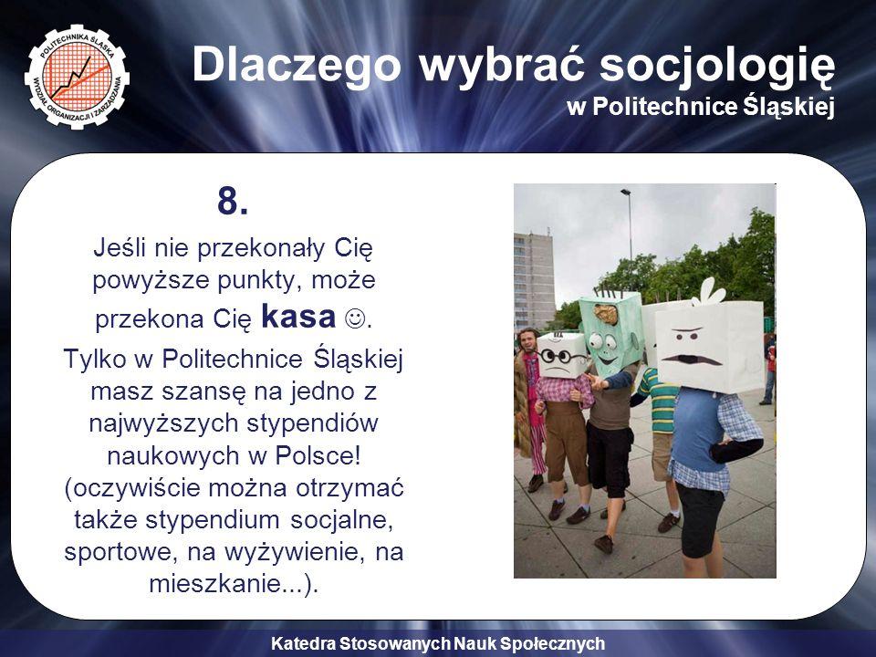 Katedra Stosowanych Nauk Społecznych Dlaczego wybrać socjologię w Politechnice Śląskiej 8. Jeśli nie przekonały Cię powyższe punkty, może przekona Cię