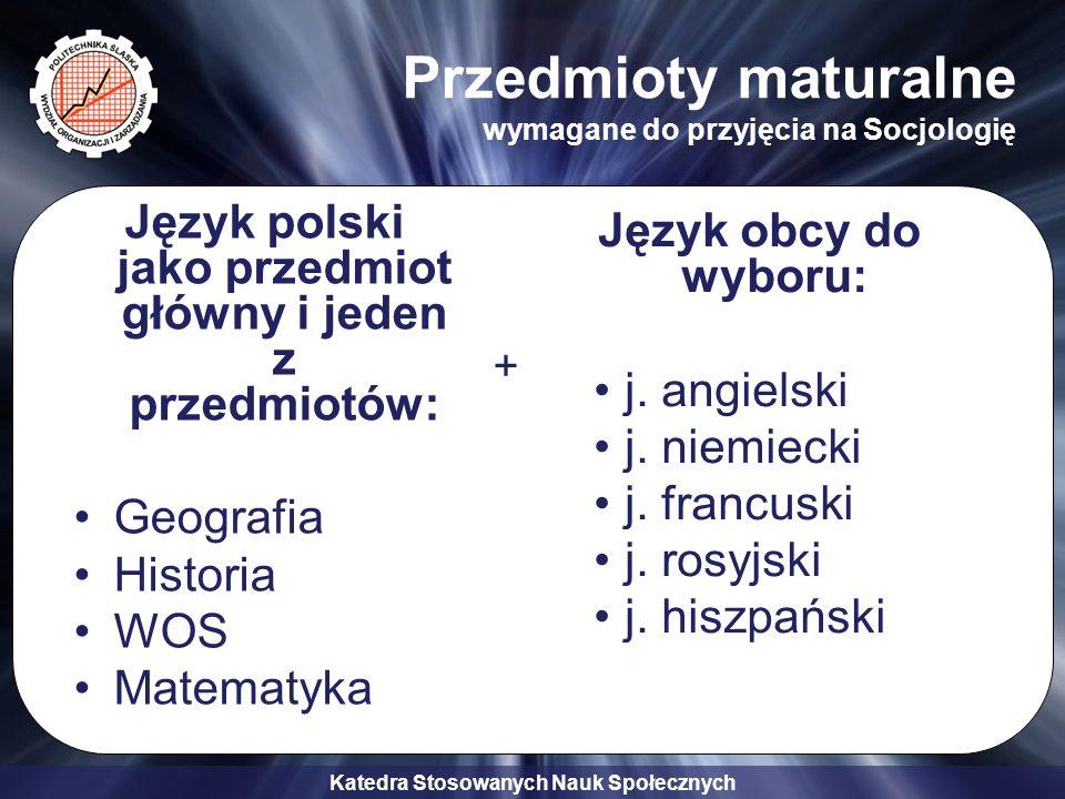 Katedra Stosowanych Nauk Społecznych Przedmioty maturalne wymagane do przyjęcia na Socjologię Język polski jako przedmiot główny i jeden z przedmiotów