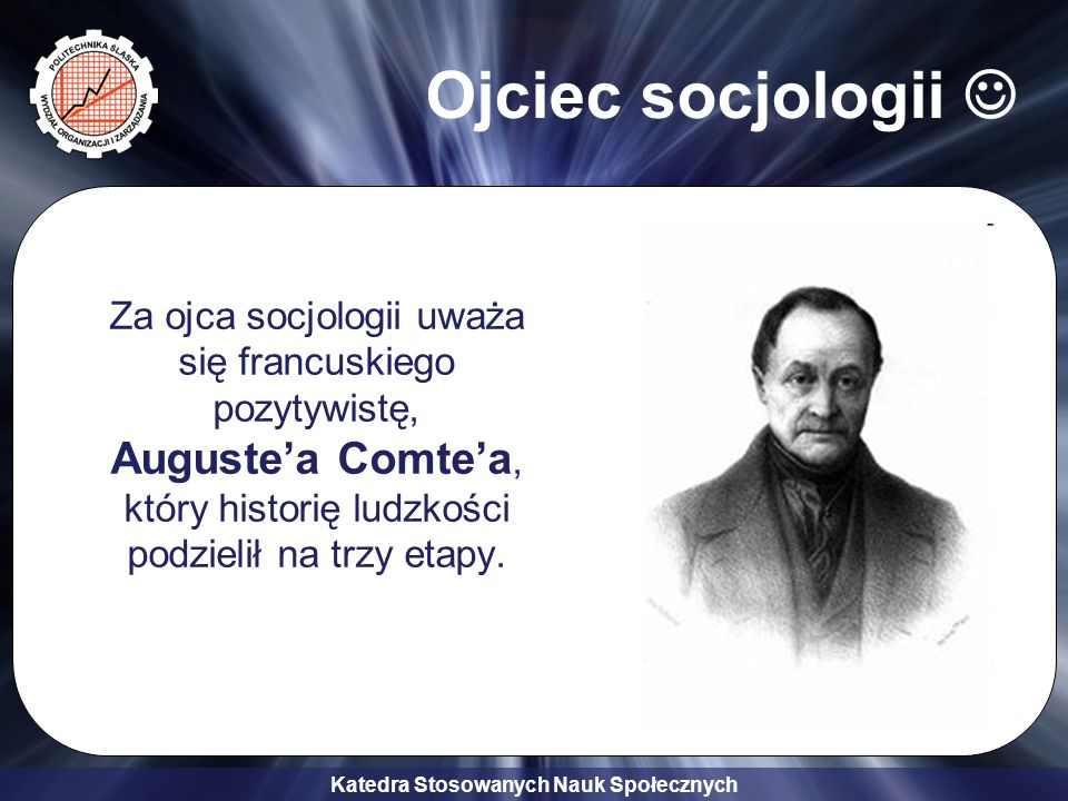 Katedra Stosowanych Nauk Społecznych Ojciec socjologii Za ojca socjologii uważa się francuskiego pozytywistę, Augustea Comtea, który historię ludzkośc