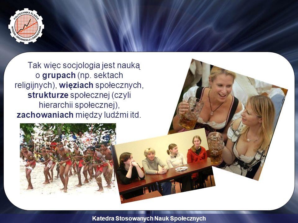 Katedra Stosowanych Nauk Społecznych Tak więc socjologia jest nauką o grupach (np. sektach religijnych), więziach społecznych, strukturze społecznej (