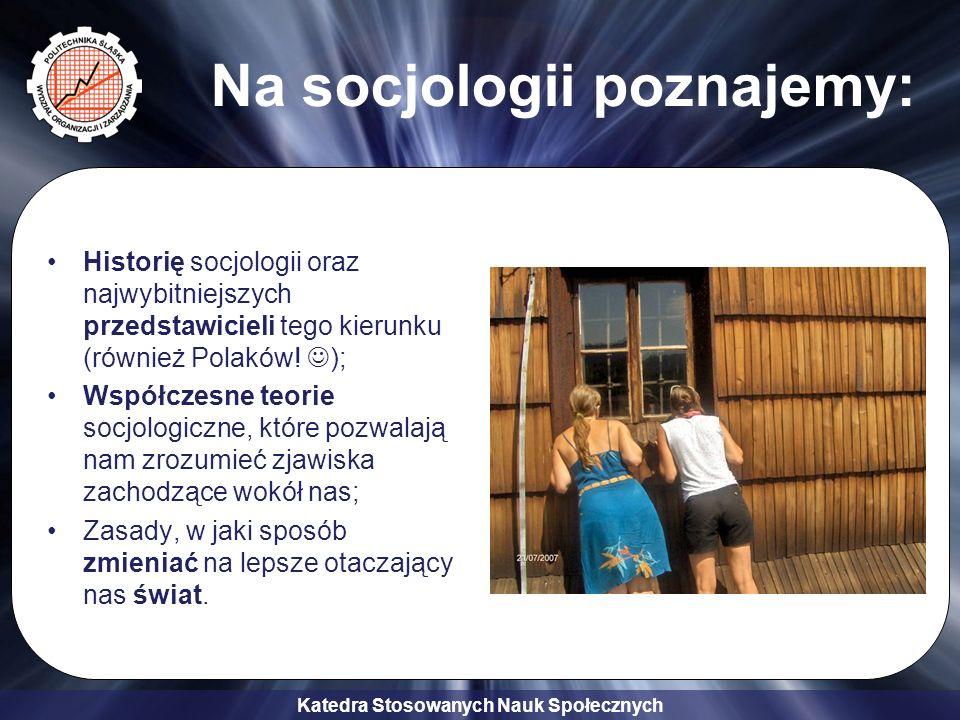 Katedra Stosowanych Nauk Społecznych Na socjologii poznajemy: Historię socjologii oraz najwybitniejszych przedstawicieli tego kierunku (również Polakó