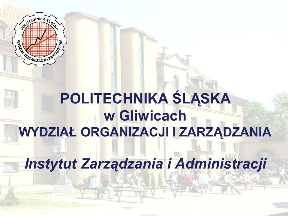 POLITECHNIKA ŚLĄSKA w Gliwicach WYDZIAŁ ORGANIZACJI I ZARZĄDZANIA Instytut Zarządzania i Administracji