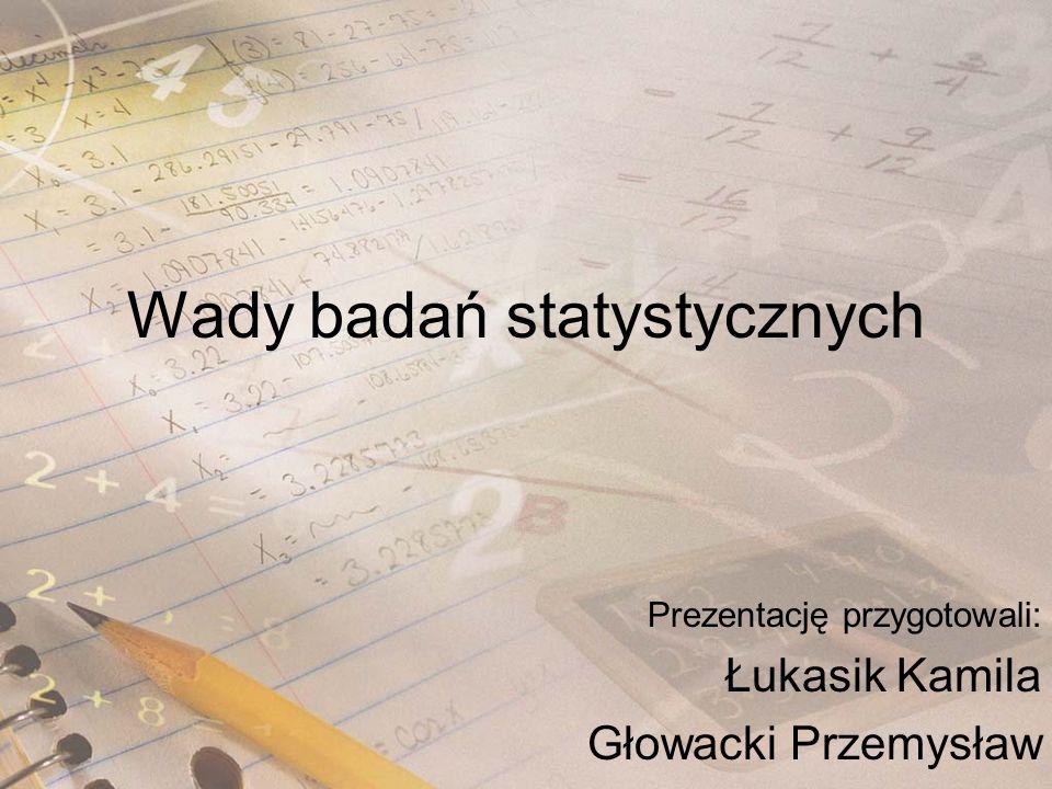 Wady badań statystycznych Prezentację przygotowali: Łukasik Kamila Głowacki Przemysław