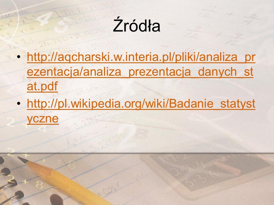 Źródła http://aqcharski.w.interia.pl/pliki/analiza_pr ezentacja/analiza_prezentacja_danych_st at.pdfhttp://aqcharski.w.interia.pl/pliki/analiza_pr ezentacja/analiza_prezentacja_danych_st at.pdf http://pl.wikipedia.org/wiki/Badanie_statyst ycznehttp://pl.wikipedia.org/wiki/Badanie_statyst yczne